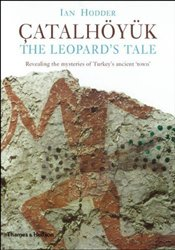 Çatalhöyük : The Leopards Tale : Revealing the Mysteries of Turkeys Ancient Town - Hodder, Ian
