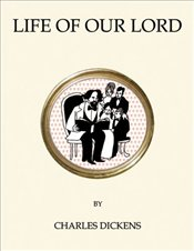 Life of Our Lord  - Dickens, Charles