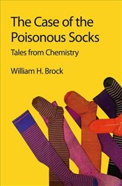 Case of the Poisonous Socks: Tales from Chemistry - Brock, William H