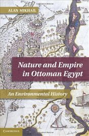 Nature and Empire in Ottoman Egypt : An Environmental History  - Mikhail, Alan