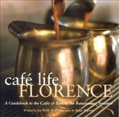 Café Life Florence : A Guidebook to the Cafes and Bars of the Renaissance City - Wolff, Joseph