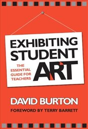 Exhibiting Student Art : The Essential Guide for Teachers - Burton, David