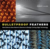 Bulletproof Feathers : How Science Uses Natures Secrets to Design Cutting-Edge Technology - Allen, Robert