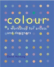 Colour : A Workshop for Artists and Designers - Hornung, David