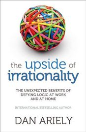 Upside of Irrationality : Unexpected Benefits of Defying Logic at Work and at Home - Ariely, Dan