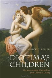 Diotimas Children : German Aesthetic Rationalism from Leibniz to Lessing - Beiser, Frederick C.