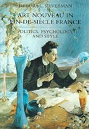 Art Nouveau in Fin-De-Siecle France : Politics, Psychology, and Style - Silverman, Debora L.