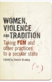 Women, Violence and Tradition : Taking FGM and other practices to a secular state - Bradley, Tamsin