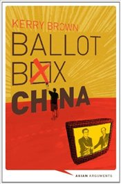 Ballot Box China : Grassroots Democracy in the Final Major One Party State - Brown, Kerry