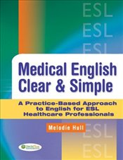 Medical English Clear and Simple : A Practice-based Approach to English for ESL Healthcare Professio - Hull, Melodie