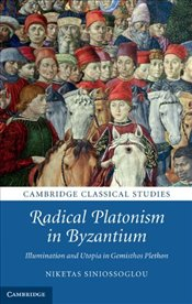 Radical Platonism in Byzantium : Illumination and Utopia in Gemistos Plethon  - Siniossoglou, Niketas