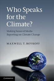 Who Speaks for the Climate? : Making Sense of Media Reporting on Climate Change - Boykoff, Maxwell T.