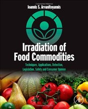 Irradiation of Food Commodities: Techniques, Applications, Detection, Legislation, Safety and Consum - Arvanitoyannis, Ioannis S.