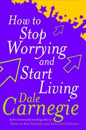 How to Stop Worrying and Start Living - Carnegie, Dale