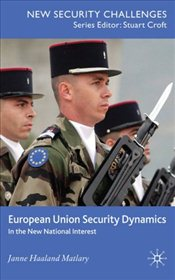 European Union Security Dynamics : In the New National Interest - Matlary, Janne Haaland