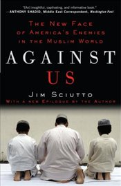 Against Us : The New Face of Americas Enemies in the Muslim World - Sciutto, Jim