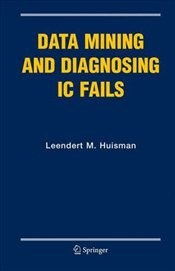 Data Mining and Diagnosing IC Fails (Frontiers in Electronic Testing) - Huisman, Leendert M.