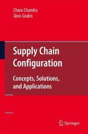Supply Chain Configuration: Concepts, Solutions, and Applications - Chandra, Charu