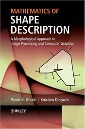 Mathematics of Shape Description: A Morphological Approach to Image Processing and Computer Graphics - Ghosh, Pijush K.