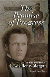 Promise of Progress : The Life and Work of Lewis Henry Morgan - Moses, Daniel Noah