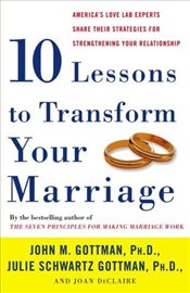 Ten Lessons to Transform Your Marriage: Americas Love Lab Experts Share Their Strategies for Streng - Gottman, John M.