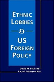 Ethnic Lobbies and US Foreign Policy - Paul, David M.