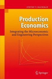 Production Economics: Integrating the Microeconomic and Engineering Perspectives - Hackman, Steven T.