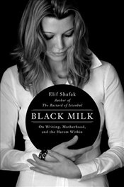 Black Milk : On Writing, Motherhood, and the Harem Within - Şafak, Elif