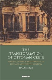 Transformation of Ottoman Crete : Revolts, Politics and Identity in the Late Nineteenth Century  - Şenışık, Pınar