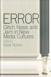 Error : Glitch, Noise, and Jam in New Media Cultures - Nunes, Mark