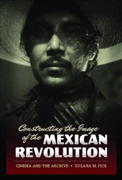 Constructing the Image of the Mexican Revolution : Cinema and the Archive - Pick, Zuzana