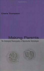 Making Parents : The Ontological Choreography of Reproductive Technologies - Thompson, Charis