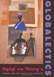 Globalectics : Theory and the Politics of Knowing  - Thiongo, Ngugi Wa