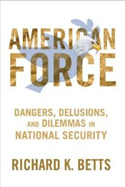 American Force : Dangers, Delusions, and Dilemmas in National Security - Betts, Richard K.