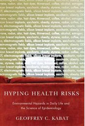 Hyping Health Risks : Environmental Hazards in Daily Life and the Science of Epidemiology - Kabat, Geoffrey C.