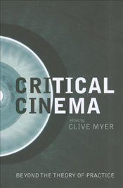 Critical Cinema: Beyond the Theory of Practice - Myer, Clive