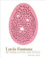 Lucio Fontana : Between Avant-Garde and Kitsch  - White, Antony