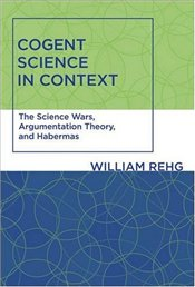 Cogent Science in Context : The Science Wars, Argumentation Theory, and Habermas  - Rehg, William