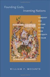 Founding Gods, Inventing Nations : Conquest and Culture Myths from Antiquity to Islam - McCants, William F.
