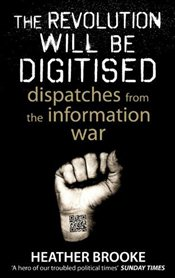 Revolution will be Digitised : Dispatches from the Information War - Brooke, Heather