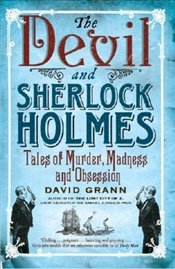 Devil and Sherlock Holmes : Tales of Murder, Madness and Obsession - Grann, David