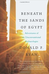 Beneath the Sands of Egypt  : Adventures of an Unconventional Archaeologist - Ryan, Donald P.