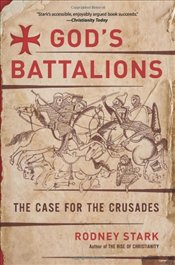 Gods Battalions : The Case for the Crusades - Stark, Rodney