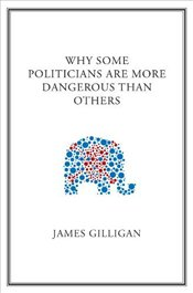 Why Some Politicians are More Dangerous to Your Health Than Others - Gilligan, James