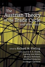 Austrian Theory of the Trade Cycle and Other Essays - Ebeling, Richard
