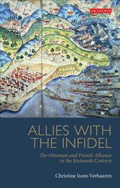 Allies with the Infidel : Ottoman and French Alliance in the Sixteenth Century - Isom-Verhaaren, Christine