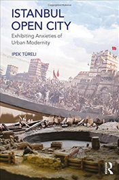 Istanbul, Open City : Exhibiting Anxieties of Urban Modernity - Türeli, İpek