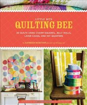 Little Bits Quilting Bee : 20 Quilts Using Charm Packs, Jelly Rolls, Layer Cakes, and Fat Quarter - Ricketson, Kathreen