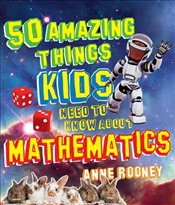 50 Amazing Things Kids Need to Know About Maths - Rooney, Anne