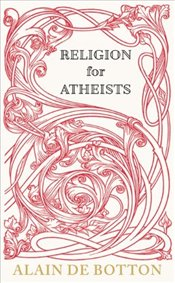 Religion for Atheists : A Non-Believers Guide to the Uses of Religion - De Botton, Alain